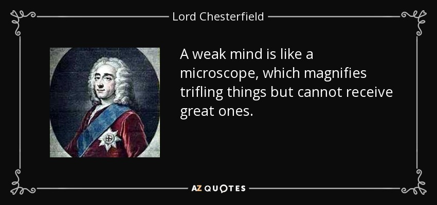 A weak mind is like a microscope, which magnifies trifling things but cannot receive great ones. - Lord Chesterfield