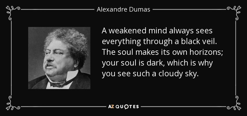A weakened mind always sees everything through a black veil. The soul makes its own horizons; your soul is dark, which is why you see such a cloudy sky. - Alexandre Dumas