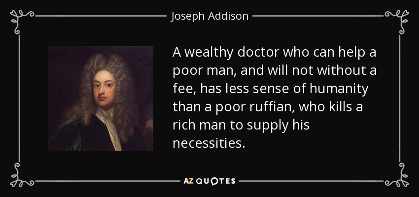 Joseph Addison Quote A Wealthy Doctor Who Can Help A Poor Man And