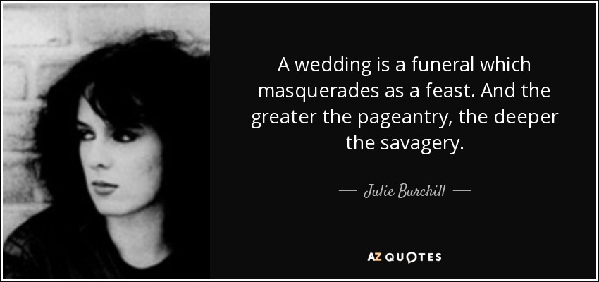 A wedding is a funeral which masquerades as a feast. And the greater the pageantry, the deeper the savagery. - Julie Burchill