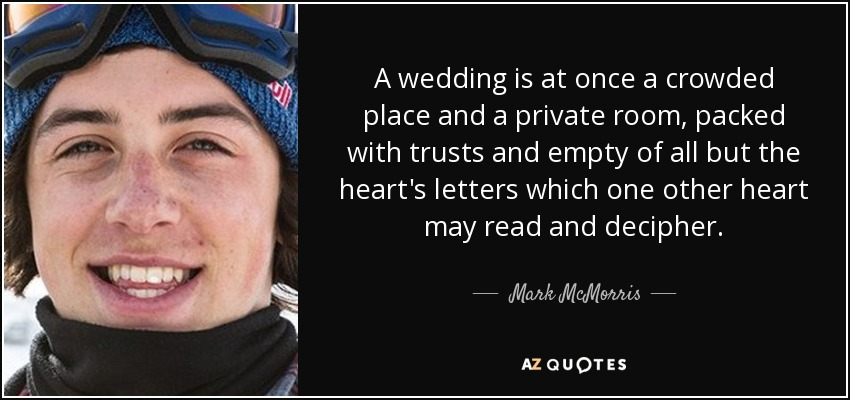 A wedding is at once a crowded place and a private room, packed with trusts and empty of all but the heart's letters which one other heart may read and decipher. - Mark McMorris