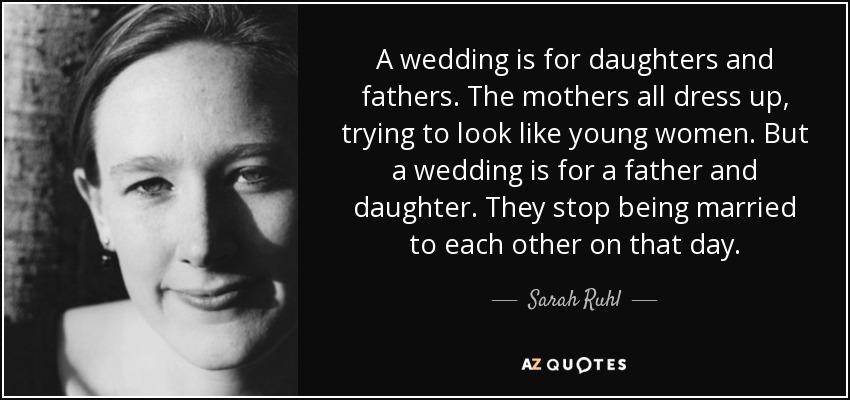A wedding is for daughters and fathers. The mothers all dress up, trying to look like young women. But a wedding is for a father and daughter. They stop being married to each other on that day. - Sarah Ruhl