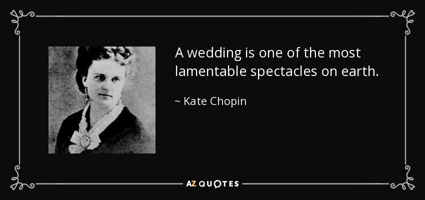 A wedding is one of the most lamentable spectacles on earth. - Kate Chopin
