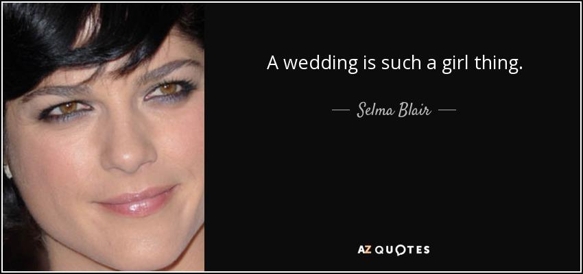 A wedding is such a girl thing. - Selma Blair