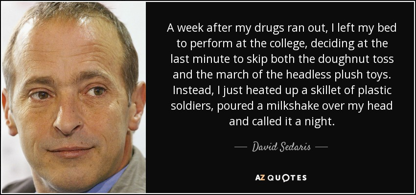 A week after my drugs ran out, I left my bed to perform at the college, deciding at the last minute to skip both the doughnut toss and the march of the headless plush toys. Instead, I just heated up a skillet of plastic soldiers, poured a milkshake over my head and called it a night. - David Sedaris