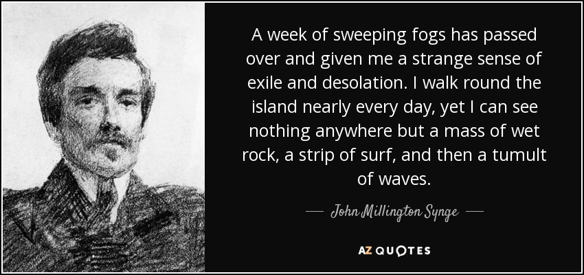 A week of sweeping fogs has passed over and given me a strange sense of exile and desolation. I walk round the island nearly every day, yet I can see nothing anywhere but a mass of wet rock, a strip of surf, and then a tumult of waves. - John Millington Synge