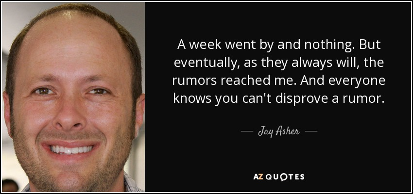 A week went by and nothing. But eventually, as they always will, the rumors reached me. And everyone knows you can't disprove a rumor. - Jay Asher