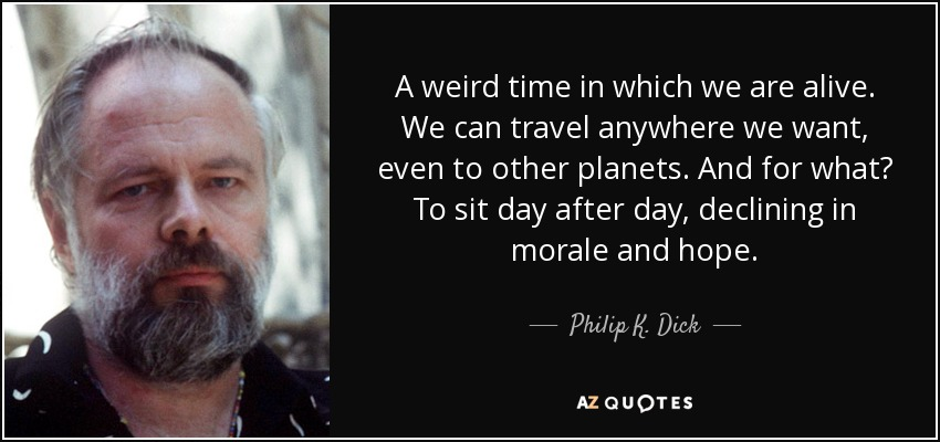 A weird time in which we are alive. We can travel anywhere we want, even to other planets. And for what? To sit day after day, declining in morale and hope. - Philip K. Dick