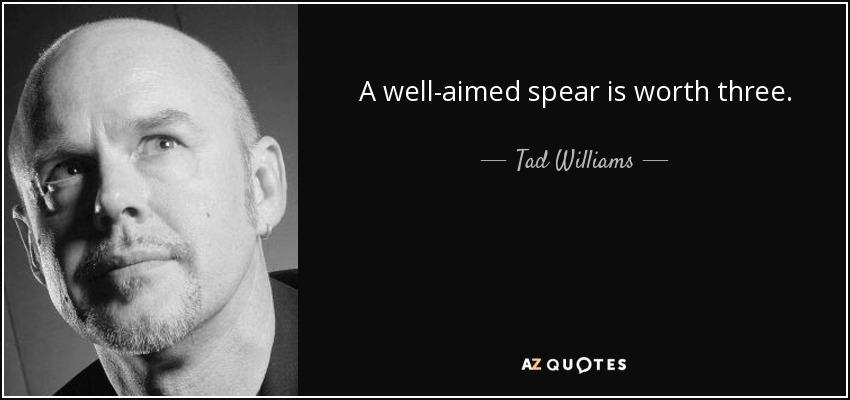 A well-aimed spear is worth three. - Tad Williams