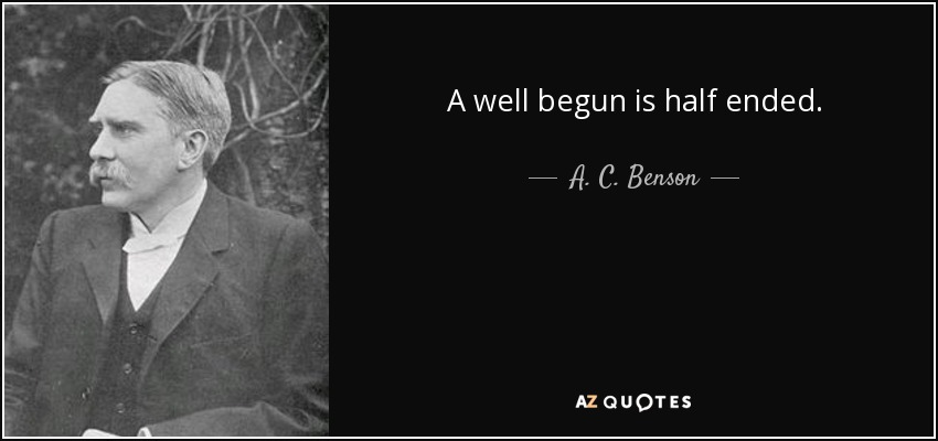 A well begun is half ended. - A. C. Benson