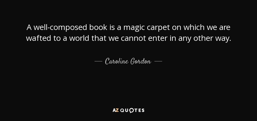 A well-composed book is a magic carpet on which we are wafted to a world that we cannot enter in any other way. - Caroline Gordon