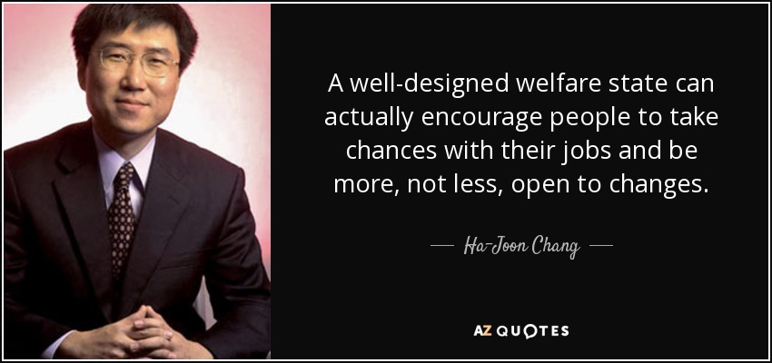 A well-designed welfare state can actually encourage people to take chances with their jobs and be more, not less, open to changes. - Ha-Joon Chang