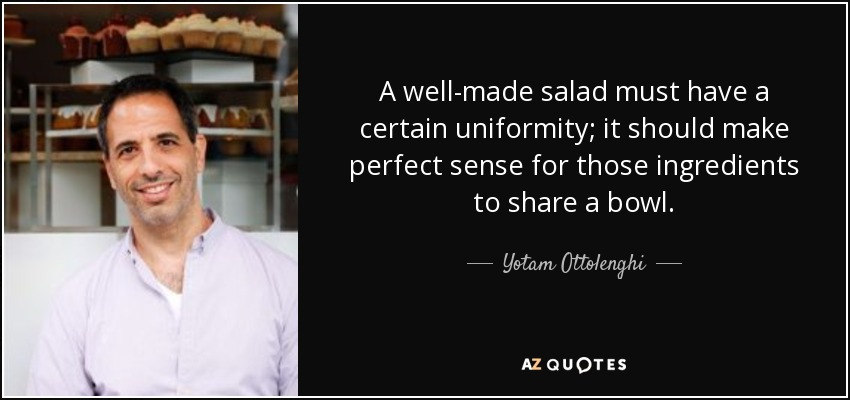 A well-made salad must have a certain uniformity; it should make perfect sense for those ingredients to share a bowl. - Yotam Ottolenghi