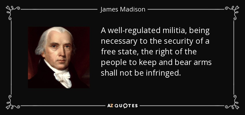 A well-regulated militia, being necessary to the security of a free state, the right of the people to keep and bear arms shall not be infringed. - James Madison