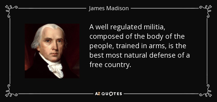 A well regulated militia, composed of the body of the people, trained in arms, is the best most natural defense of a free country. - James Madison