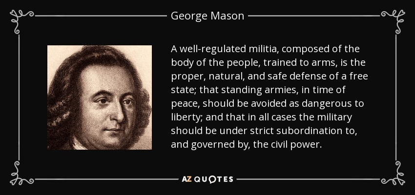 A well-regulated militia, composed of the body of the people, trained to arms, is the proper, natural, and safe defense of a free state; that standing armies, in time of peace, should be avoided as dangerous to liberty; and that in all cases the military should be under strict subordination to, and governed by, the civil power. - George Mason