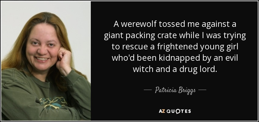 A werewolf tossed me against a giant packing crate while I was trying to rescue a frightened young girl who'd been kidnapped by an evil witch and a drug lord. - Patricia Briggs