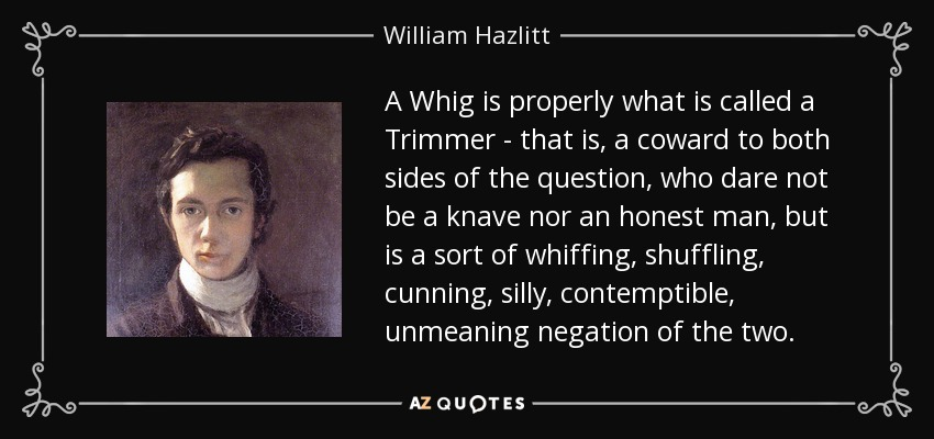 A Whig is properly what is called a Trimmer - that is, a coward to both sides of the question, who dare not be a knave nor an honest man, but is a sort of whiffing, shuffling, cunning, silly, contemptible, unmeaning negation of the two. - William Hazlitt