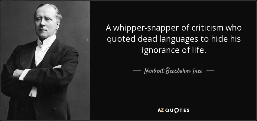 A whipper-snapper of criticism who quoted dead languages to hide his ignorance of life. - Herbert Beerbohm Tree