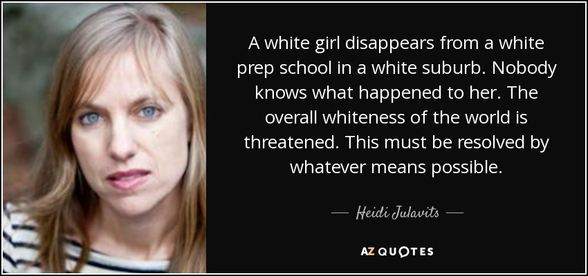 A white girl disappears from a white prep school in a white suburb. Nobody knows what happened to her. The overall whiteness of the world is threatened. This must be resolved by whatever means possible. - Heidi Julavits