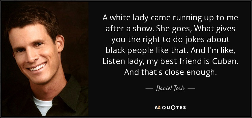 A white lady came running up to me after a show. She goes, What gives you the right to do jokes about black people like that. And I'm like, Listen lady, my best friend is Cuban. And that's close enough. - Daniel Tosh