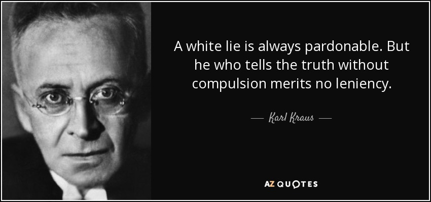 A white lie is always pardonable. But he who tells the truth without compulsion merits no leniency. - Karl Kraus