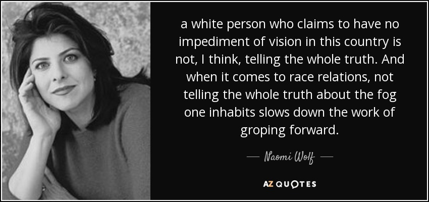 a white person who claims to have no impediment of vision in this country is not, I think, telling the whole truth. And when it comes to race relations, not telling the whole truth about the fog one inhabits slows down the work of groping forward. - Naomi Wolf