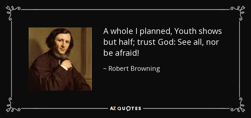 A whole I planned, Youth shows but half; trust God: See all, nor be afraid! - Robert Browning