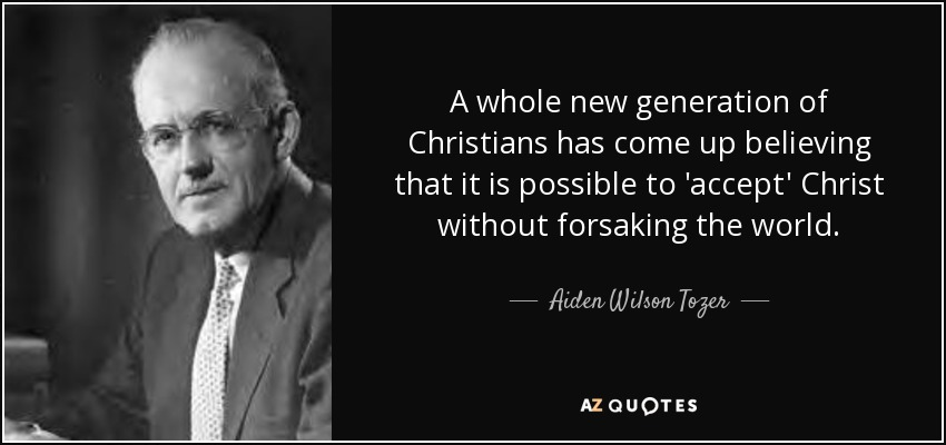A whole new generation of Christians has come up believing that it is possible to 'accept' Christ without forsaking the world. - Aiden Wilson Tozer