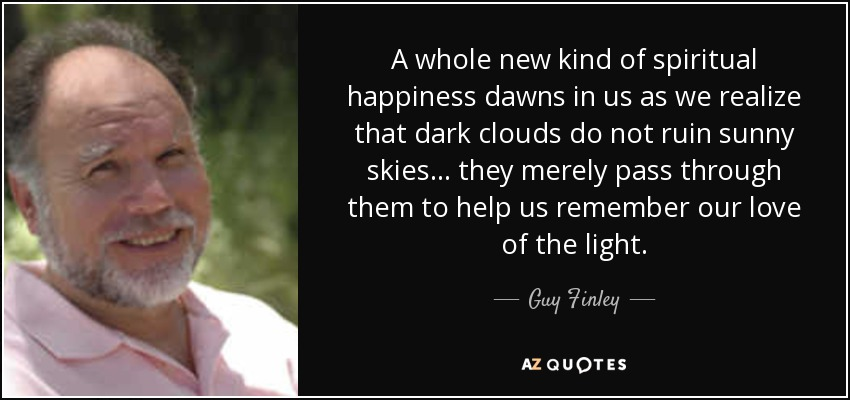A whole new kind of spiritual happiness dawns in us as we realize that dark clouds do not ruin sunny skies... they merely pass through them to help us remember our love of the light. - Guy Finley