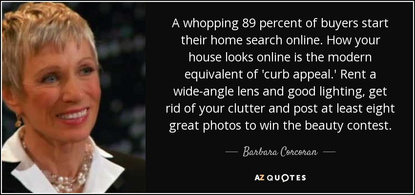 A whopping 89 percent of buyers start their home search online. How your house looks online is the modern equivalent of 'curb appeal.' Rent a wide-angle lens and good lighting, get rid of your clutter and post at least eight great photos to win the beauty contest. - Barbara Corcoran
