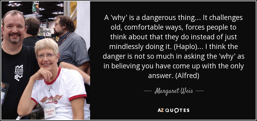 A 'why' is a dangerous thing... It challenges old, comfortable ways, forces people to think about that they do instead of just mindlessly doing it. (Haplo) ... I think the danger is not so much in asking the 'why' as in believing you have come up with the only answer. (Alfred) - Margaret Weis