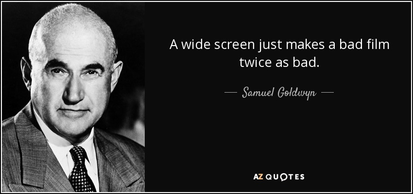 A wide screen just makes a bad film twice as bad. - Samuel Goldwyn