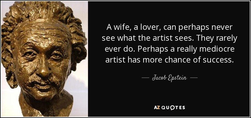 A wife, a lover, can perhaps never see what the artist sees. They rarely ever do. Perhaps a really mediocre artist has more chance of success. - Jacob Epstein