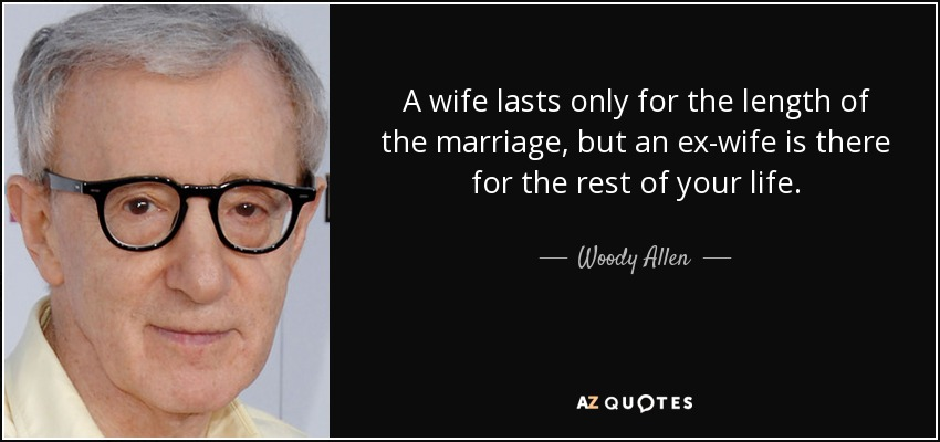 A wife lasts only for the length of the marriage, but an ex-wife is there for the rest of your life. - Woody Allen
