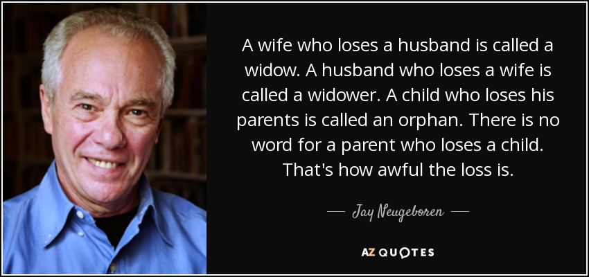 A wife who loses a husband is called a widow. A husband who loses a wife is called a widower. A child who loses his parents is called an orphan. There is no word for a parent who loses a child. That's how awful the loss is. - Jay Neugeboren