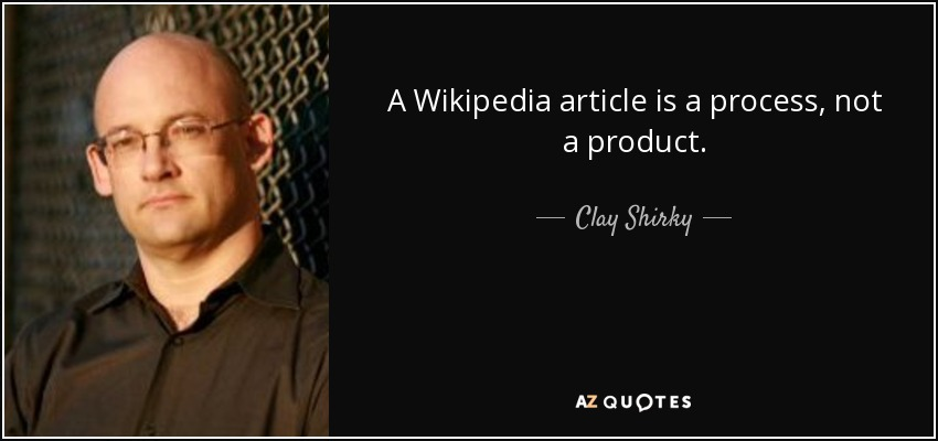 A Wikipedia article is a process, not a product. - Clay Shirky