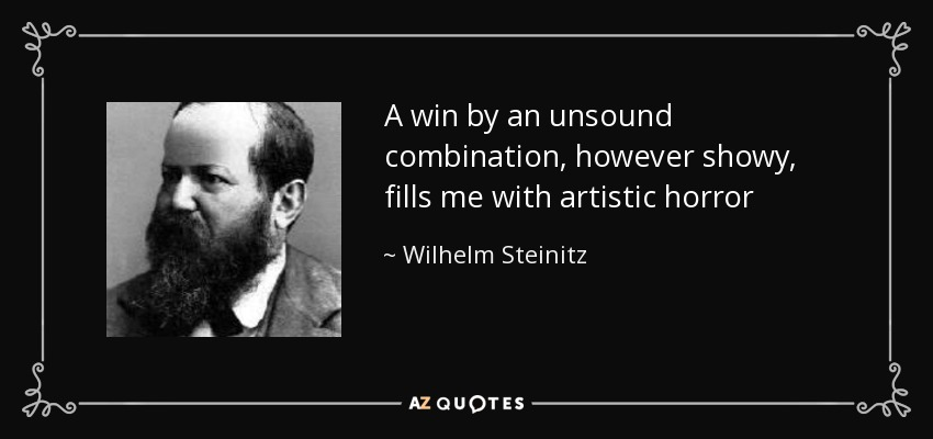 A win by an unsound combination, however showy, fills me with artistic horror - Wilhelm Steinitz