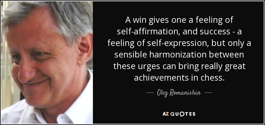 A win gives one a feeling of self-affirmation, and success - a feeling of self-expression, but only a sensible harmonization between these urges can bring really great achievements in chess. - Oleg Romanishin