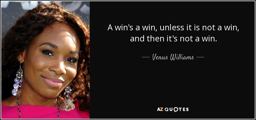 A win's a win, unless it is not a win, and then it's not a win. - Venus Williams