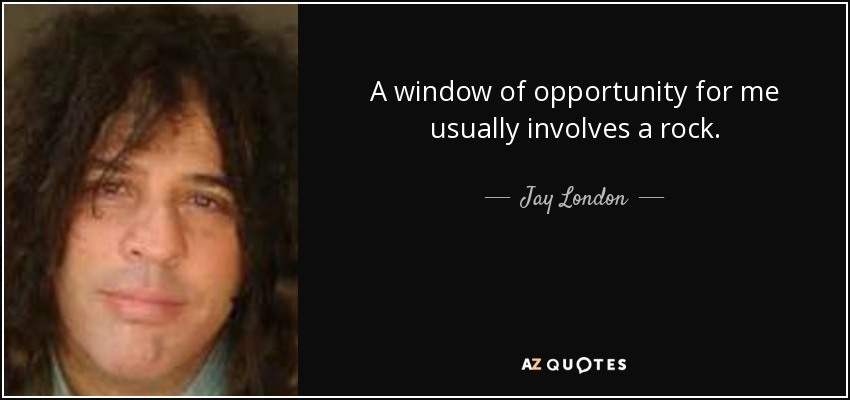 A window of opportunity for me usually involves a rock. - Jay London