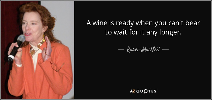 A wine is ready when you can't bear to wait for it any longer. - Karen MacNeil