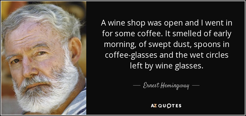 A wine shop was open and I went in for some coffee. It smelled of early morning, of swept dust, spoons in coffee-glasses and the wet circles left by wine glasses. - Ernest Hemingway