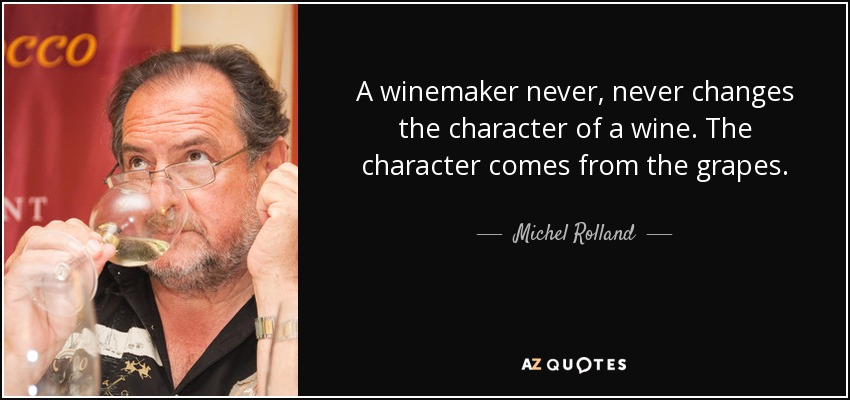 A winemaker never, never changes the character of a wine. The character comes from the grapes. - Michel Rolland