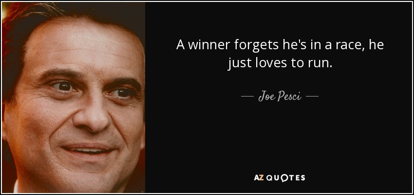 A winner forgets he's in a race, he just loves to run. - Joe Pesci