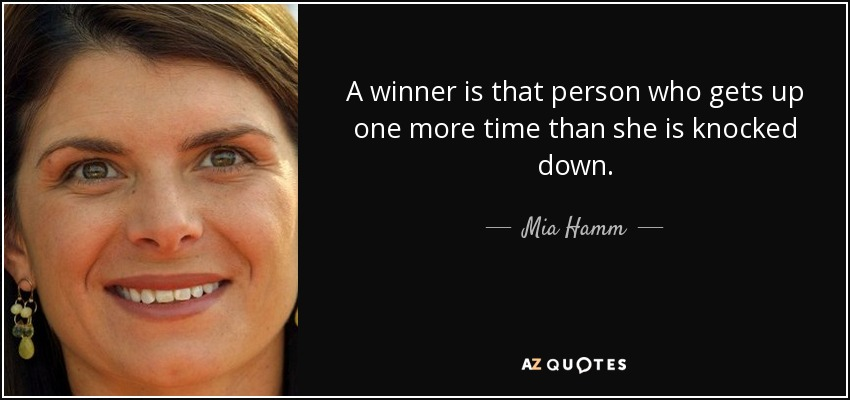A winner is that person who gets up one more time than she is knocked down. - Mia Hamm