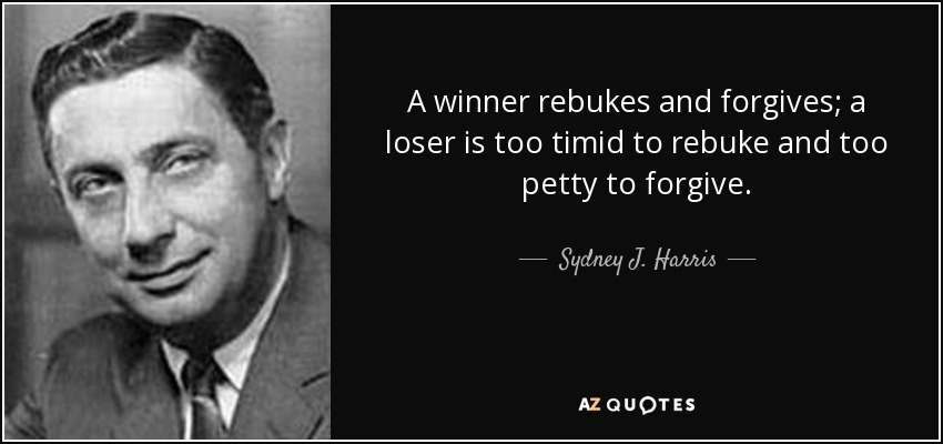 A winner rebukes and forgives; a loser is too timid to rebuke and too petty to forgive. - Sydney J. Harris