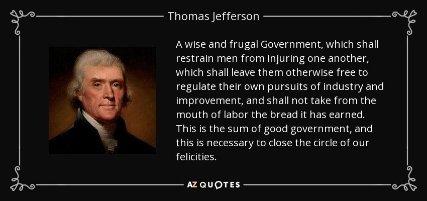 A wise and frugal Government, which shall restrain men from injuring one another, which shall leave them otherwise free to regulate their own pursuits of industry and improvement, and shall not take from the mouth of labor the bread it has earned. This is the sum of good government, and this is necessary to close the circle of our felicities. - Thomas Jefferson