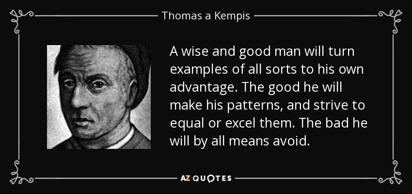 Thomas A Kempis Quote A Wise And Good Man Will Turn Examples Of All