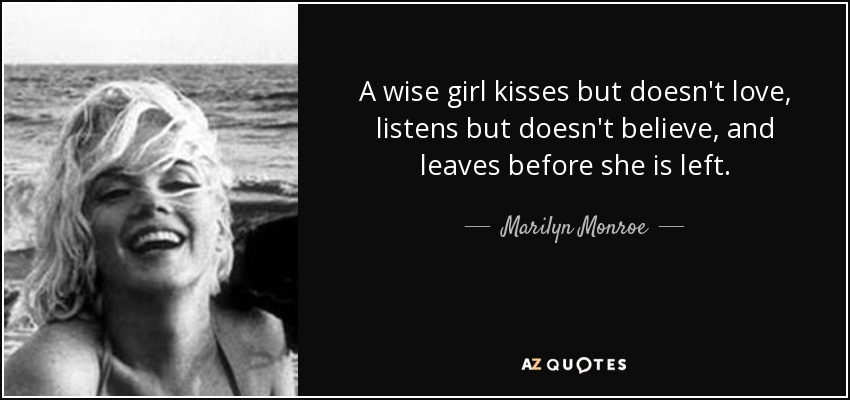 A wise girl kisses but doesn't love, listens but doesn't believe, and leaves before she is left. - Marilyn Monroe